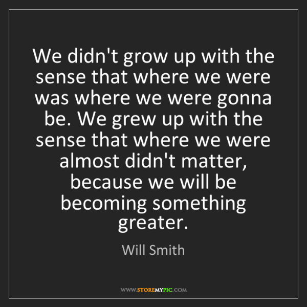 Will Smith: We didn't grow up with the sense that where we were was...
