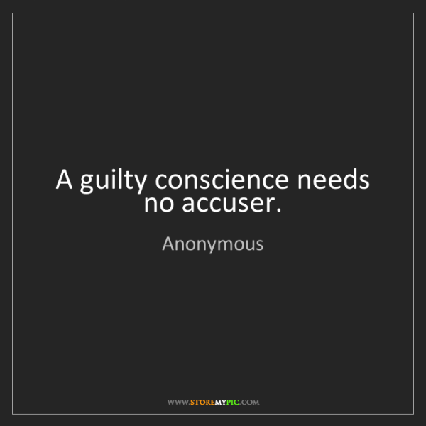 Anonymous: A guilty conscience needs no accuser.