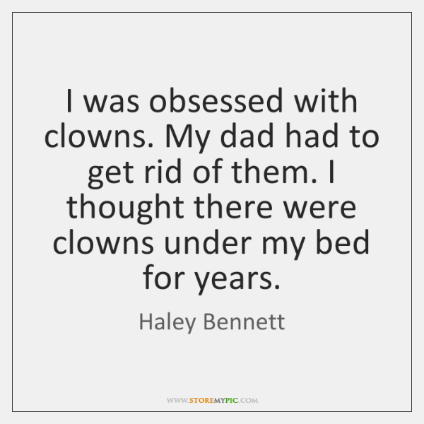 I was obsessed with clowns. My dad had to get rid of ...