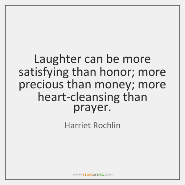 Laughter can be more satisfying than honor; more precious than money; more ...