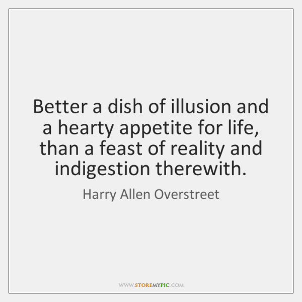 Better a dish of illusion and a hearty appetite for life, than ...