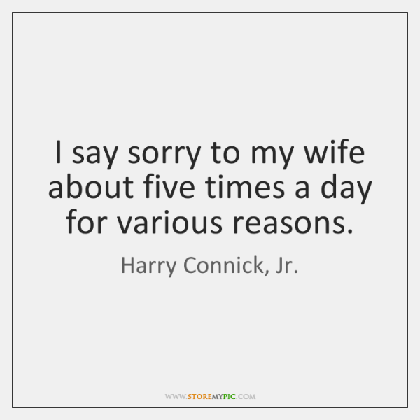 I say sorry to my wife about five times a day for ...