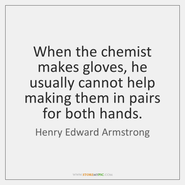 When the chemist makes gloves, he usually cannot help making them in ...