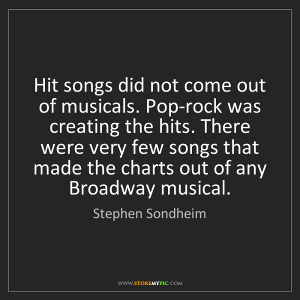 Stephen Sondheim: Hit songs did not come out of musicals. Pop-rock was...