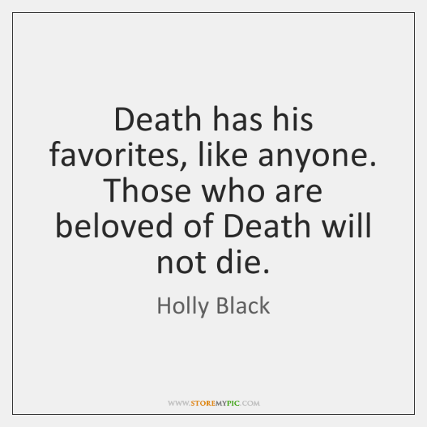 Death has his favorites, like anyone. Those who are beloved of Death ...