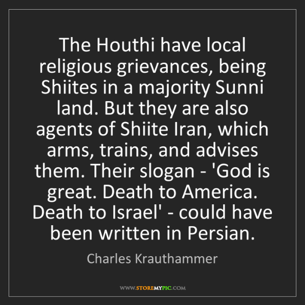 Charles Krauthammer: The Houthi have local religious grievances, being Shiites...