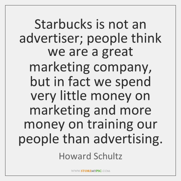Starbucks is not an advertiser; people think we are a great marketing ...