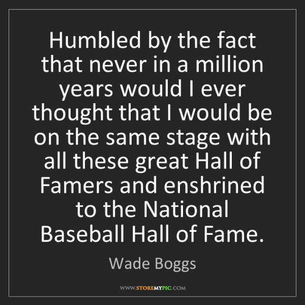 Wade Boggs: Humbled by the fact that never in a million years would...