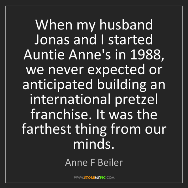 Anne F Beiler: When my husband Jonas and I started Auntie Anne's in...