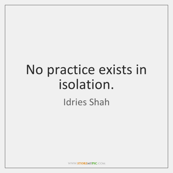 No practice exists in isolation.