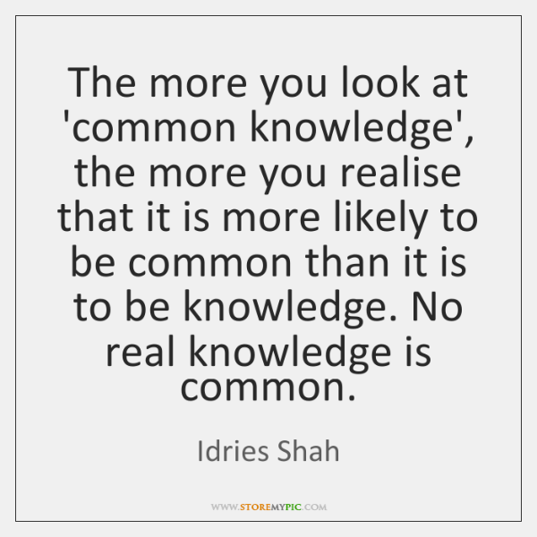 The more you look at 'common knowledge', the more you realise that ...