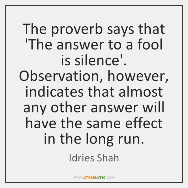The proverb says that 'The answer to a fool is silence'. Observation, ...