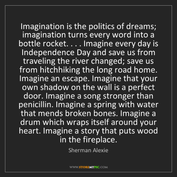 Sherman Alexie: Imagination is the politics of dreams; imagination turns...