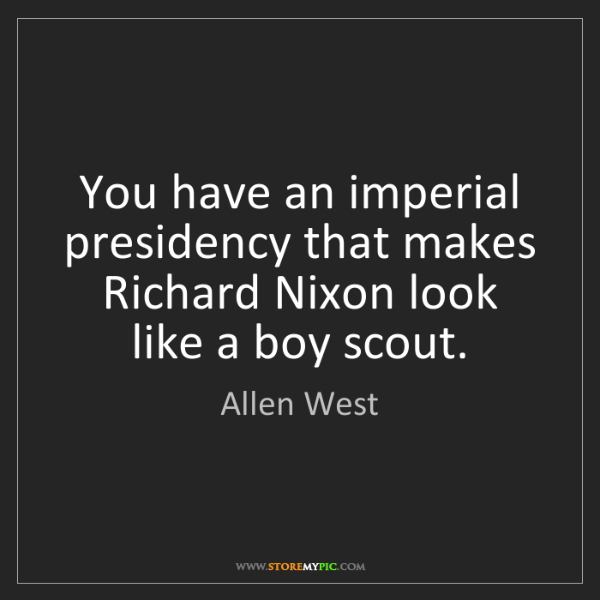 Allen West: You have an imperial presidency that makes Richard Nixon...