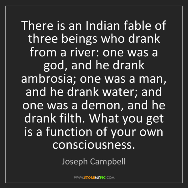 Joseph Campbell: There is an Indian fable of three beings who drank from...