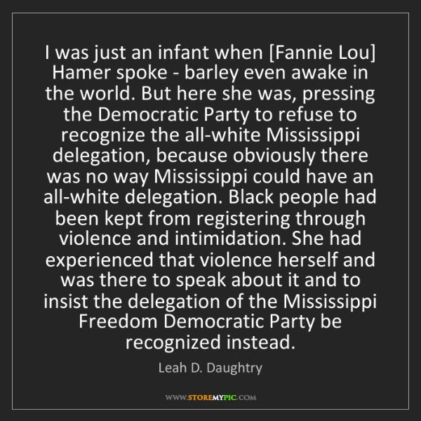 Leah D. Daughtry: I was just an infant when [Fannie Lou] Hamer spoke -...