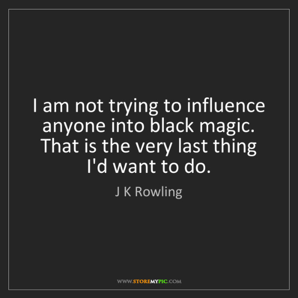 J K Rowling: I am not trying to influence anyone into black magic....