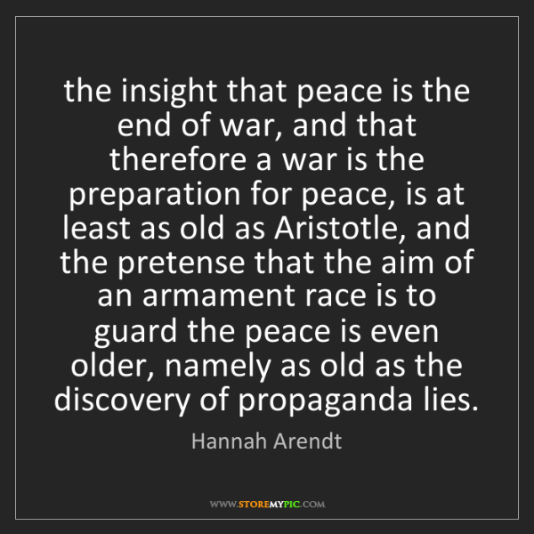Hannah Arendt: the insight that peace is the end of war, and that therefore...