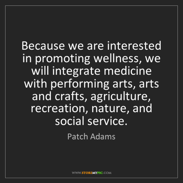 Patch Adams: Because we are interested in promoting wellness, we will...