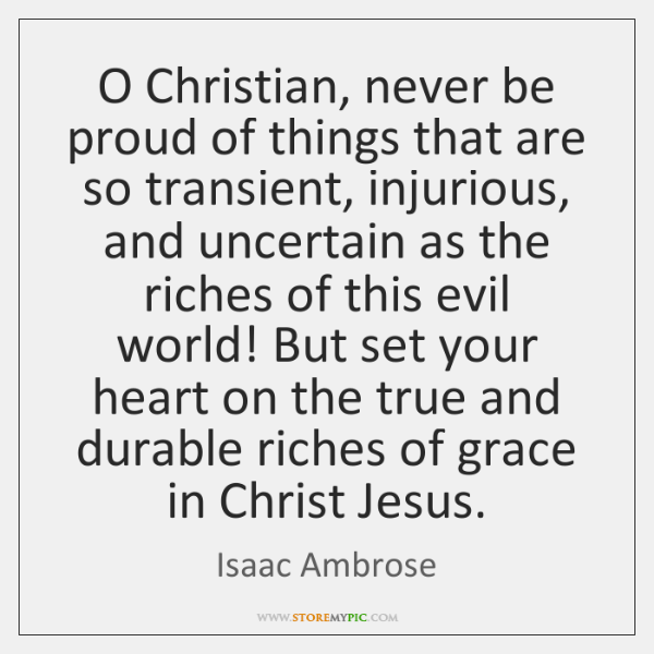 O Christian, never be proud of things that are so transient, injurious, ...