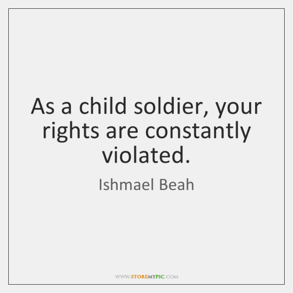 As a child soldier, your rights are constantly violated.