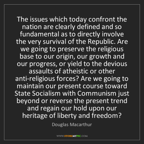 Douglas Macarthur: The issues which today confront the nation are clearly...