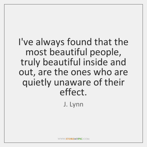 I've always found that the most beautiful people, truly beautiful inside and ...