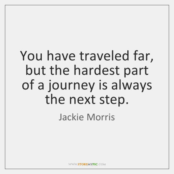 You have traveled far, but the hardest part of a journey is ...