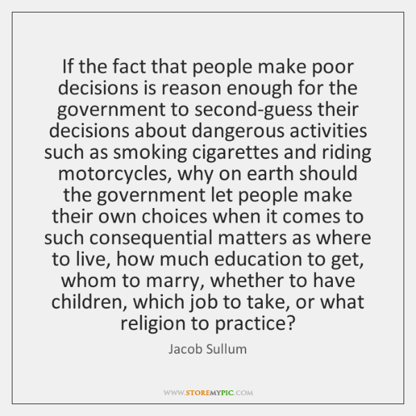 If the fact that people make poor decisions is reason enough for ...