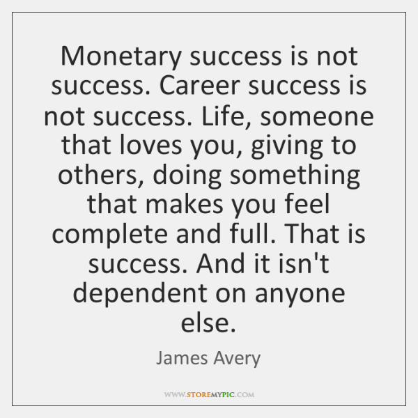 Monetary success is not success. Career success is not success. Life, someone ...