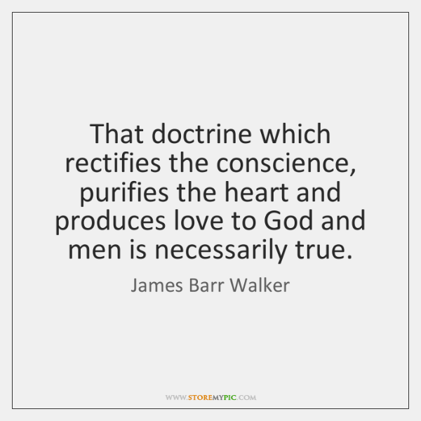 That doctrine which rectifies the conscience, purifies the heart and produces love ...