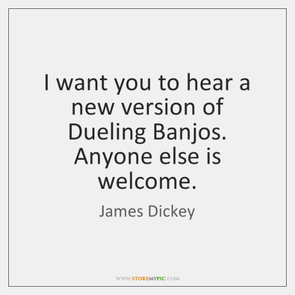 I want you to hear a new version of Dueling Banjos. Anyone ...