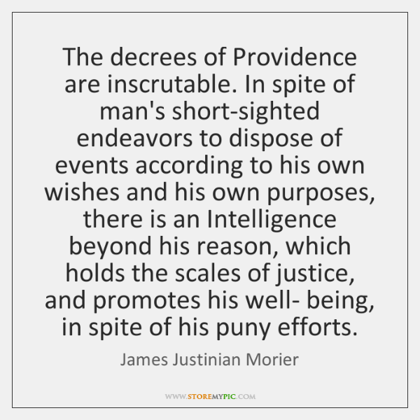 The decrees of Providence are inscrutable. In spite of man's short-sighted endeavors ...