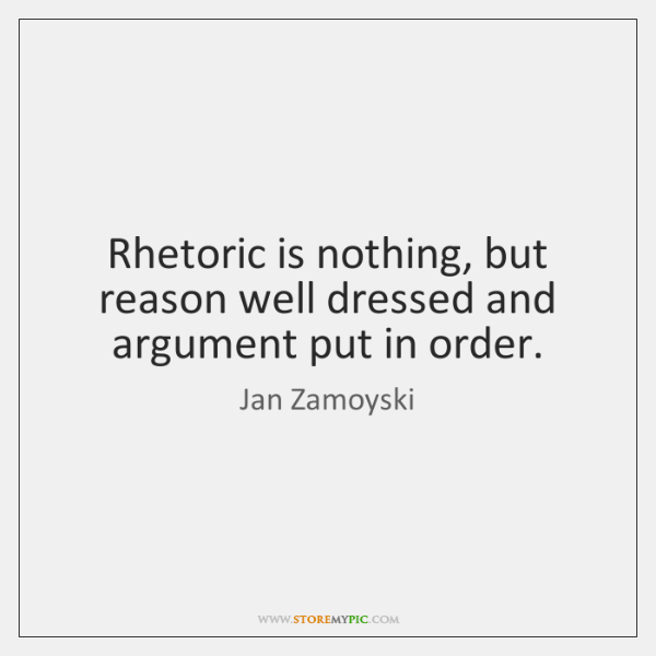 Rhetoric is nothing, but reason well dressed and argument put in order.