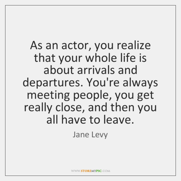 As an actor, you realize that your whole life is about arrivals ...
