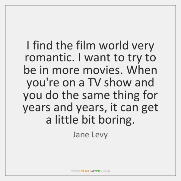 I find the film world very romantic. I want to try to ...