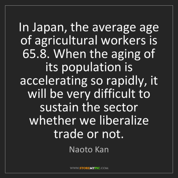 Naoto Kan: In Japan, the average age of agricultural workers is...