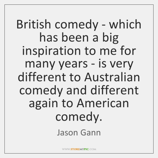 British comedy - which has been a big inspiration to me for ...