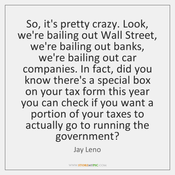 So, it's pretty crazy. Look, we're bailing out Wall Street, we're bailing ...