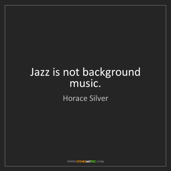 Horace Silver: Jazz is not background music.