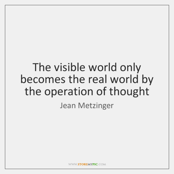 The visible world only becomes the real world by the operation of ...