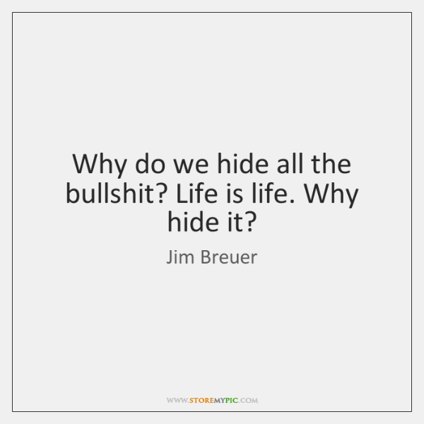 Why do we hide all the bullshit? Life is life. Why hide ...