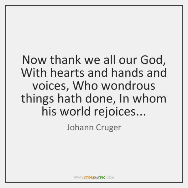 Now thank we all our God, With hearts and hands and voices, ...