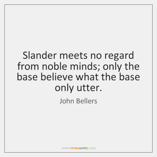 Slander meets no regard from noble minds; only the base believe what ...