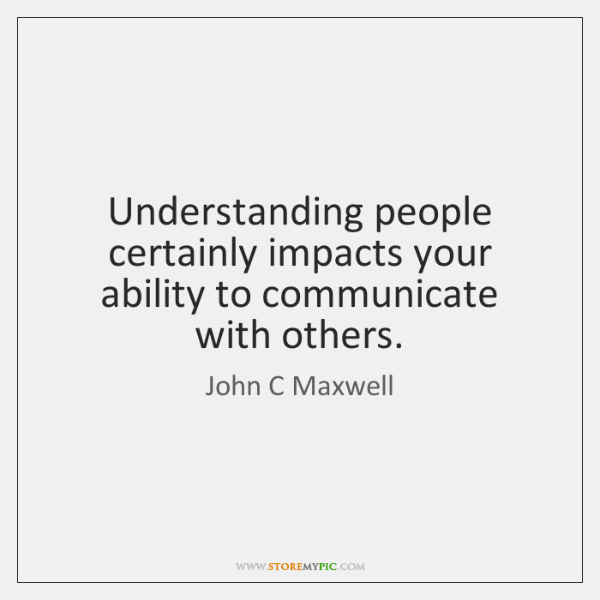 Understanding people certainly impacts your ability to communicate with others.
