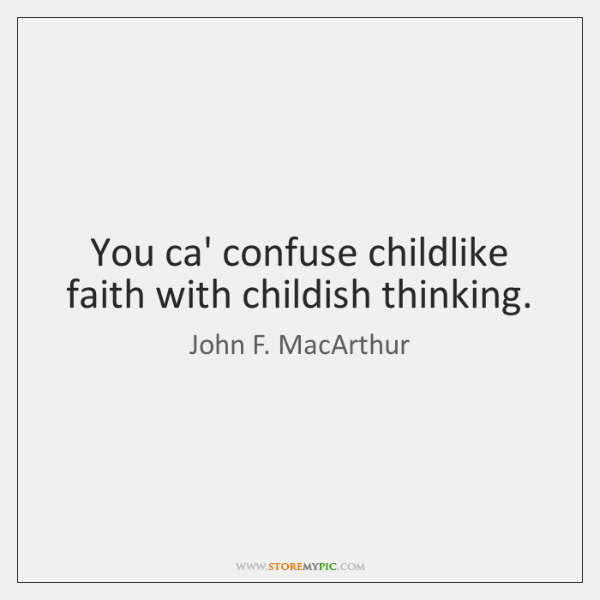 You ca' confuse childlike faith with childish thinking.