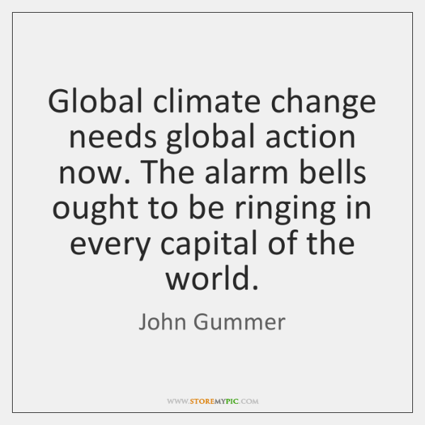 Global climate change needs global action now. The alarm bells ought to ...