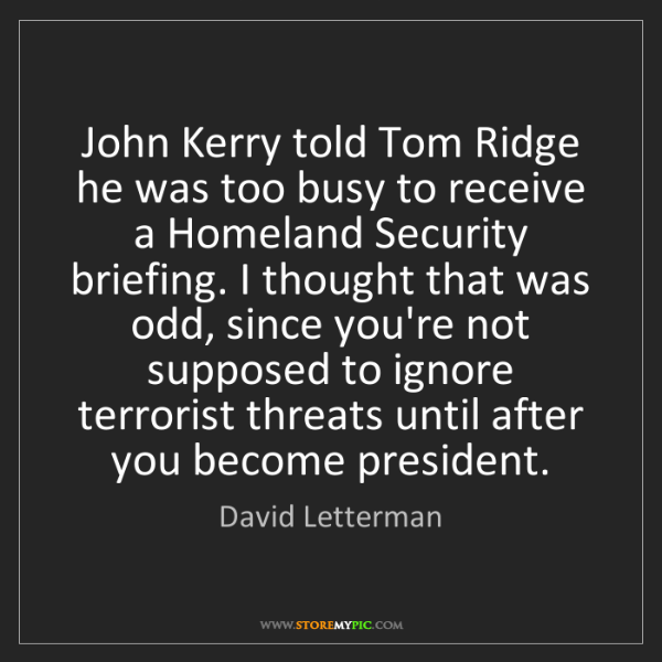 David Letterman: John Kerry told Tom Ridge he was too busy to receive...