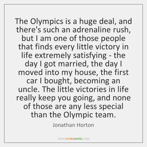 The Olympics is a huge deal, and there's such an adrenaline rush, ...
