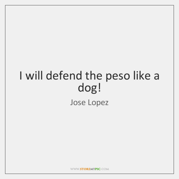 I will defend the peso like a dog!